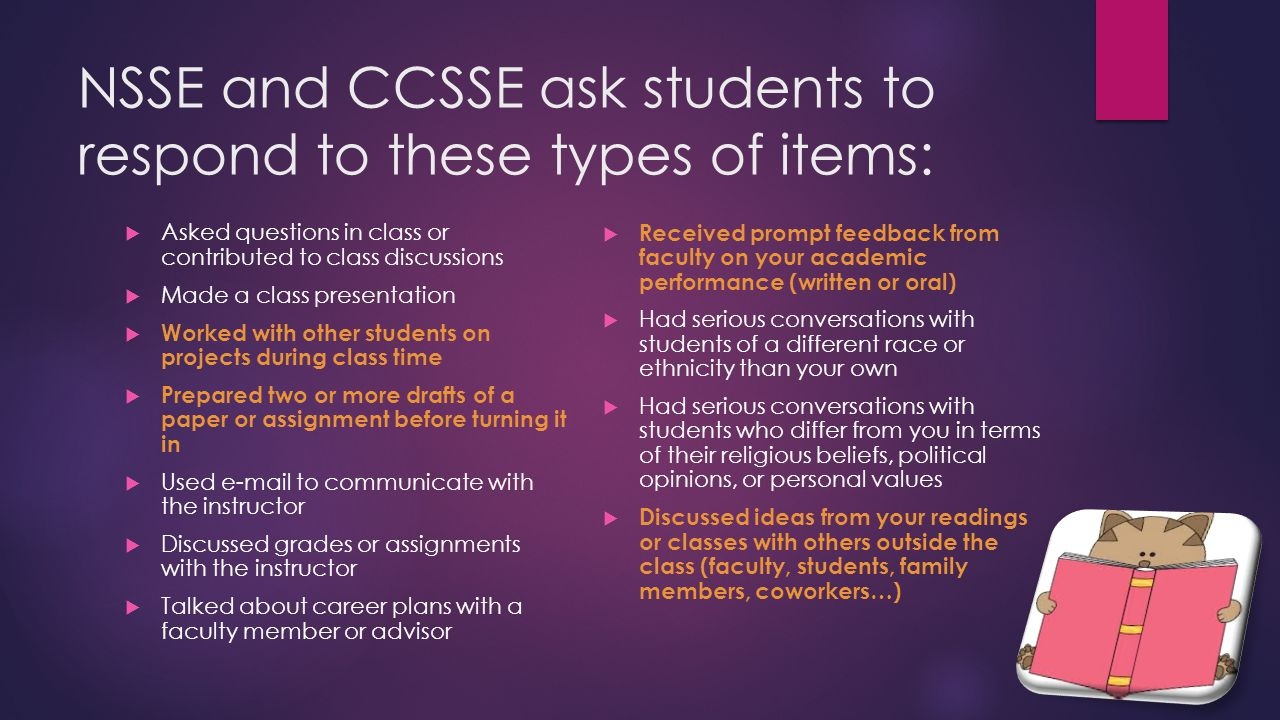 NSSE and CCSSE ask students to respond to these types of items:  Asked questions in class or contributed to class discussions  Made a class presentation  Worked with other students on projects during class time  Prepared two or more drafts of a paper or assignment before turning it in  Used e-mail to communicate with the instructor  Discussed grades or assignments with the instructor  Talked about career plans with a faculty member or advisor  Received prompt feedback from faculty on your academic performance (written or oral)  Had serious conversations with students of a different race or ethnicity than your own  Had serious conversations with students who differ from you in terms of their religious beliefs, political opinions, or personal values  Discussed ideas from your readings or classes with others outside the class (faculty, students, family members, coworkers…)