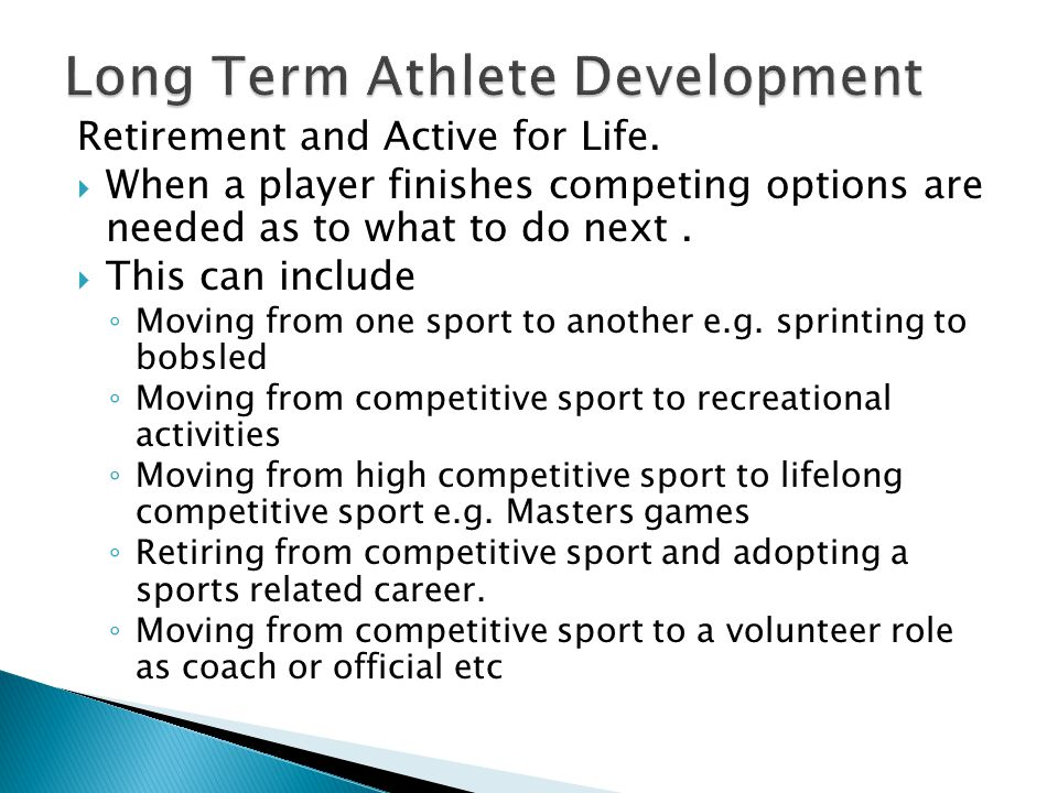 Retirement and Active for Life.  When a player finishes competing options are needed as to what to do next.  This can include ◦ Moving from one spor