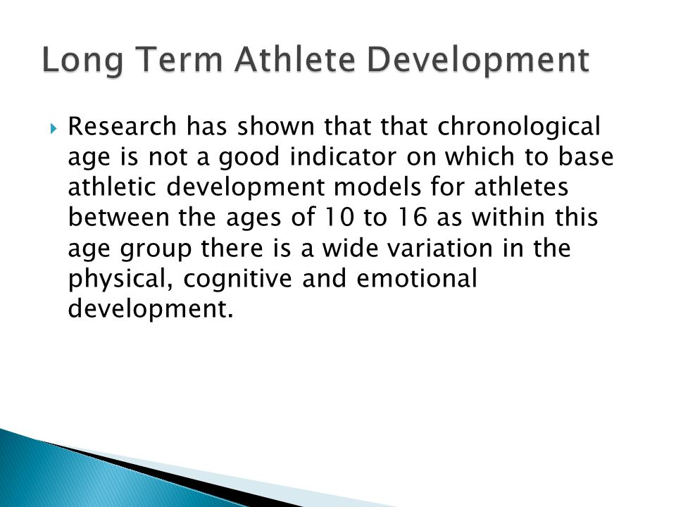  Research has shown that that chronological age is not a good indicator on which to base athletic development models for athletes between the ages of