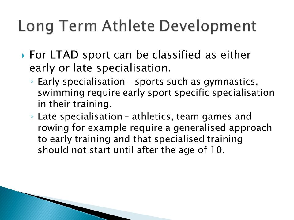  For LTAD sport can be classified as either early or late specialisation. ◦ Early specialisation – sports such as gymnastics, swimming require early