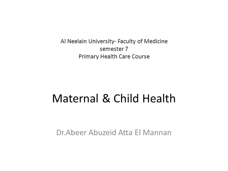 Al Neelain University- Faculty of Medicine semester 7 Primary Health Care Course Maternal & Child Health Dr.Abeer Abuzeid Atta El Mannan