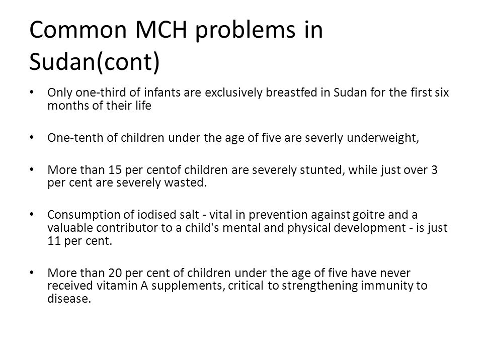 Common MCH problems in Sudan(cont) Only one-third of infants are exclusively breastfed in Sudan for the first six months of their life One-tenth of children under the age of five are severly underweight, More than 15 per centof children are severely stunted, while just over 3 per cent are severely wasted.