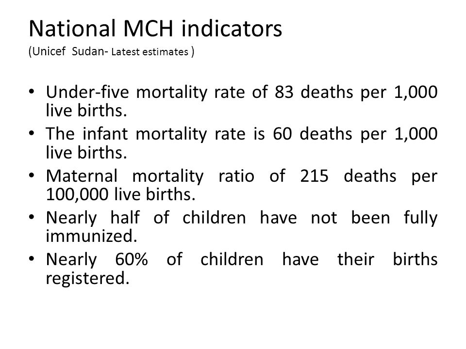 National MCH indicators (Unicef Sudan- Latest estimates ) Under-five mortality rate of 83 deaths per 1,000 live births. The infant mortality rate is 6