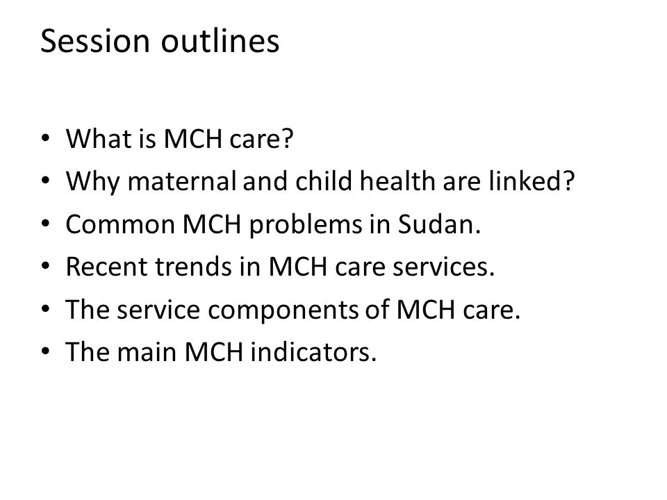 Session outlines What is MCH care.Why maternal and child health are linked.