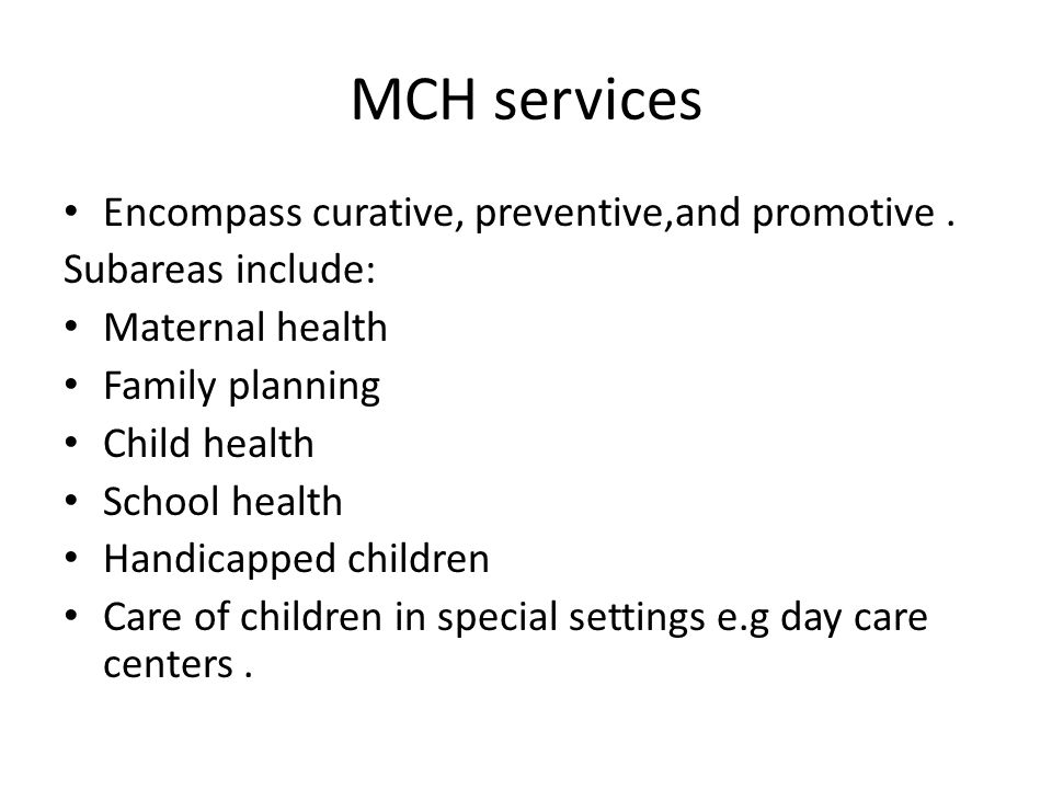 MCH services Encompass curative, preventive,and promotive. Subareas include: Maternal health Family planning Child health School health Handicapped ch