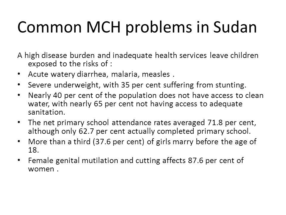 Common MCH problems in Sudan A high disease burden and inadequate health services leave children exposed to the risks of : Acute watery diarrhea, mala