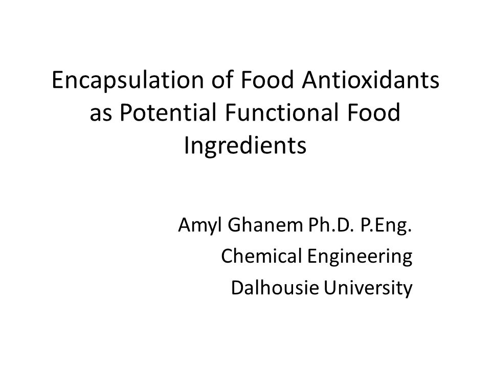 Encapsulation of Food Antioxidants as Potential Functional Food Ingredients Amyl Ghanem Ph.D.