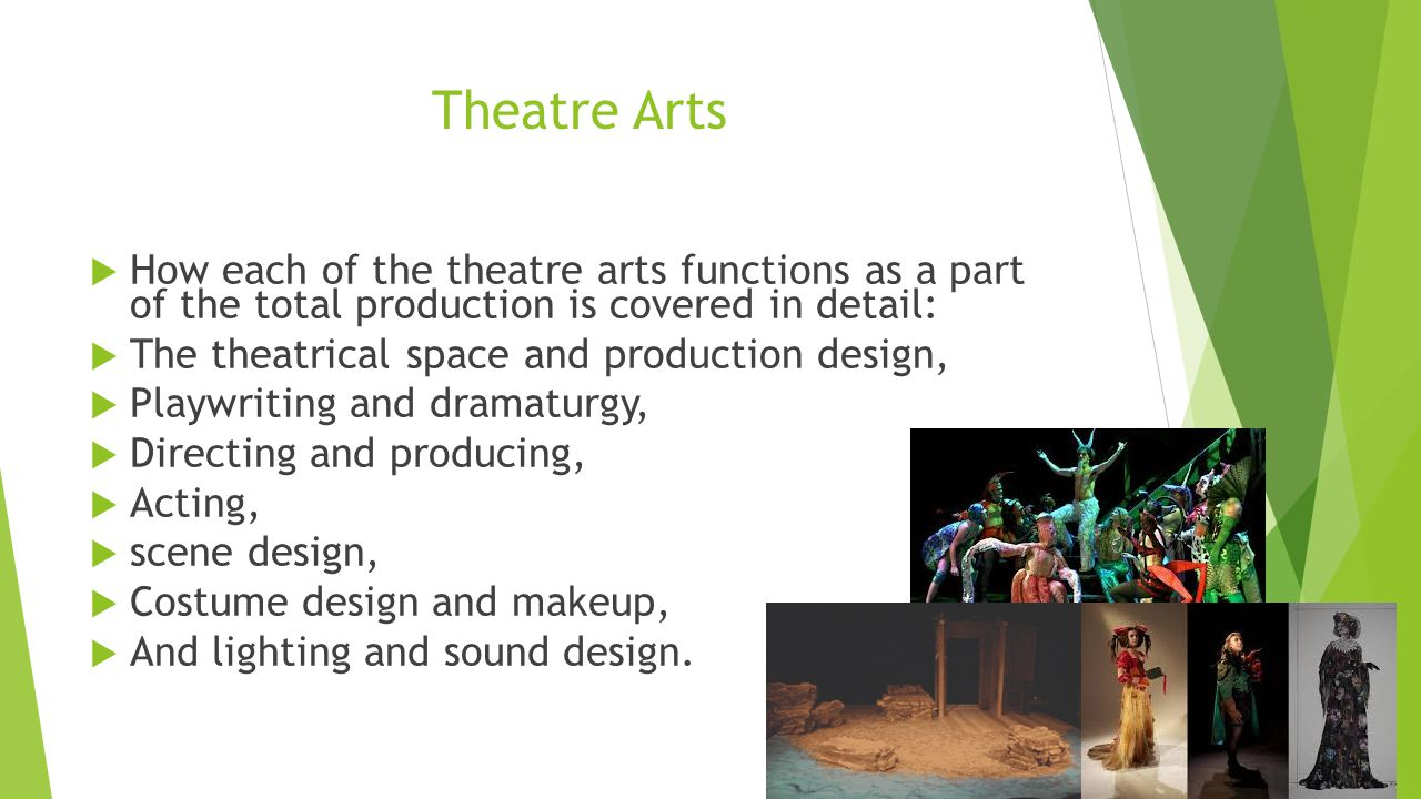 Theatre Arts  How each of the theatre arts functions as a part of the total production is covered in detail:  The theatrical space and production design,  Playwriting and dramaturgy,  Directing and producing,  Acting,  scene design,  Costume design and makeup,  And lighting and sound design.