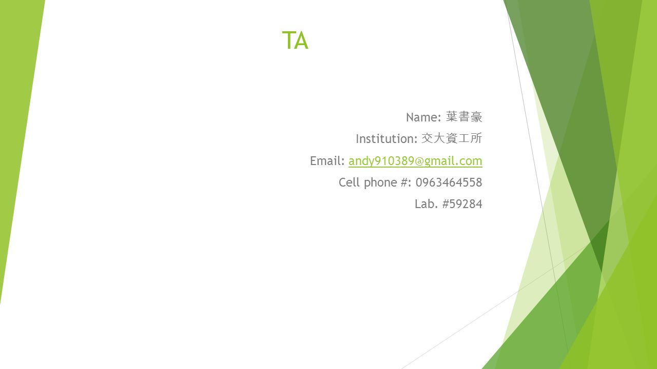 TA Name: 葉書豪 Institution: 交大資工所 Email: andy910389@gmail.comandy910389@gmail.com Cell phone #: 0963464558 Lab.