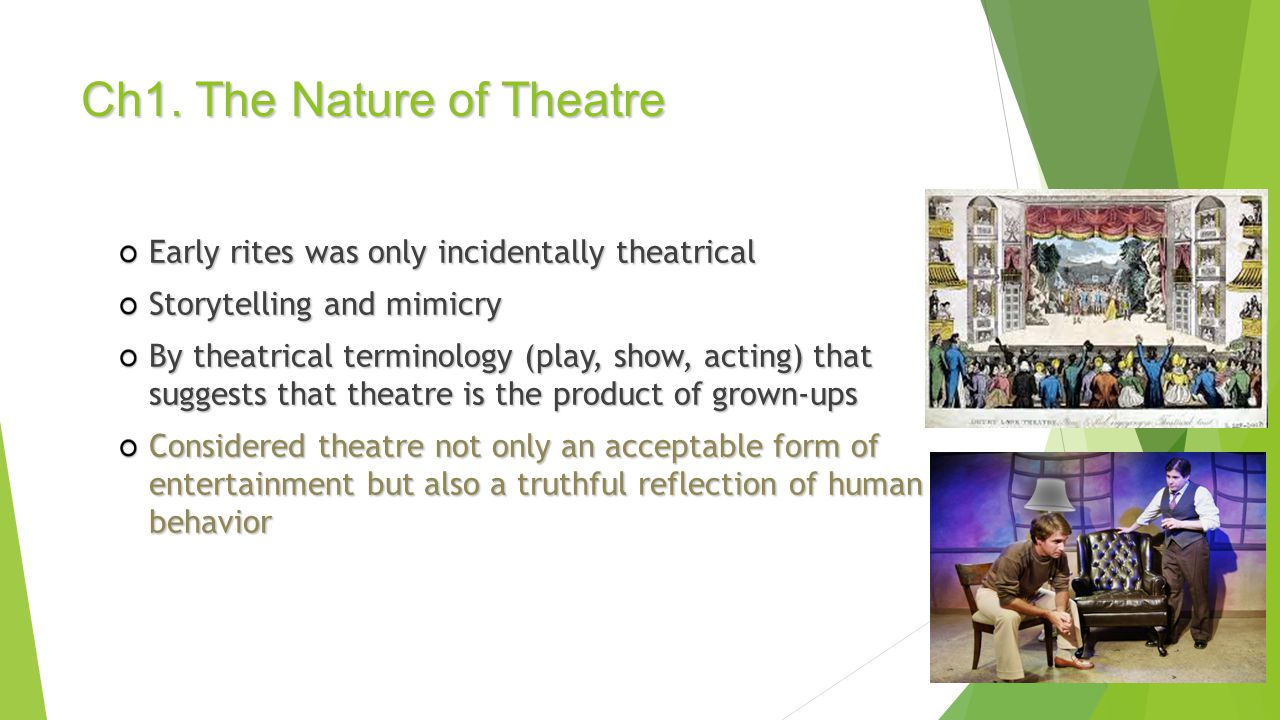 Early rites was only incidentally theatrical Storytelling and mimicry By theatrical terminology (play, show, acting) that suggests that theatre is the product of grown-ups Considered theatre not only an acceptable form of entertainment but also a truthful reflection of human behavior Ch1.