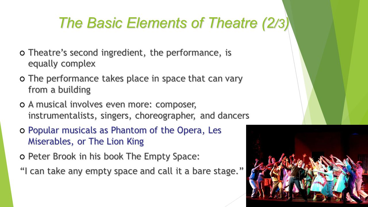 Theatre's second ingredient, the performance, is equally complex The performance takes place in space that can vary from a building A musical involves even more: composer, instrumentalists, singers, choreographer, and dancers Popular musicals as Phantom of the Opera, Les Miserables, or The Lion King Peter Brook in his book The Empty Space: I can take any empty space and call it a bare stage. The Basic Elements of Theatre (2 /3 )
