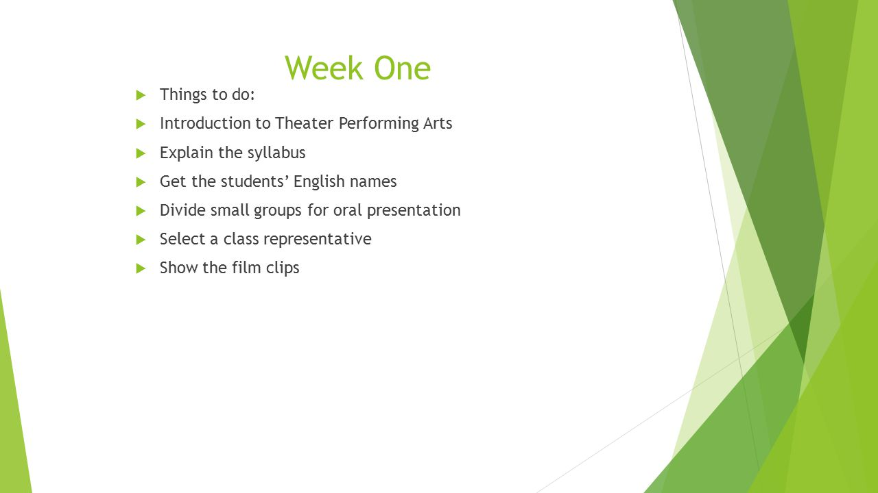 Week One  Things to do:  Introduction to Theater Performing Arts  Explain the syllabus  Get the students' English names  Divide small groups for oral presentation  Select a class representative  Show the film clips