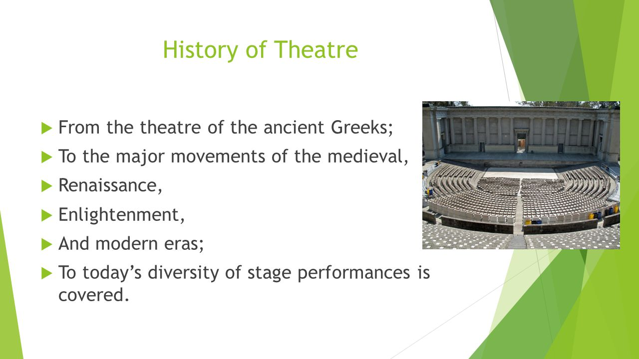 History of Theatre  From the theatre of the ancient Greeks;  To the major movements of the medieval,  Renaissance,  Enlightenment,  And modern eras;  To today's diversity of stage performances is covered.