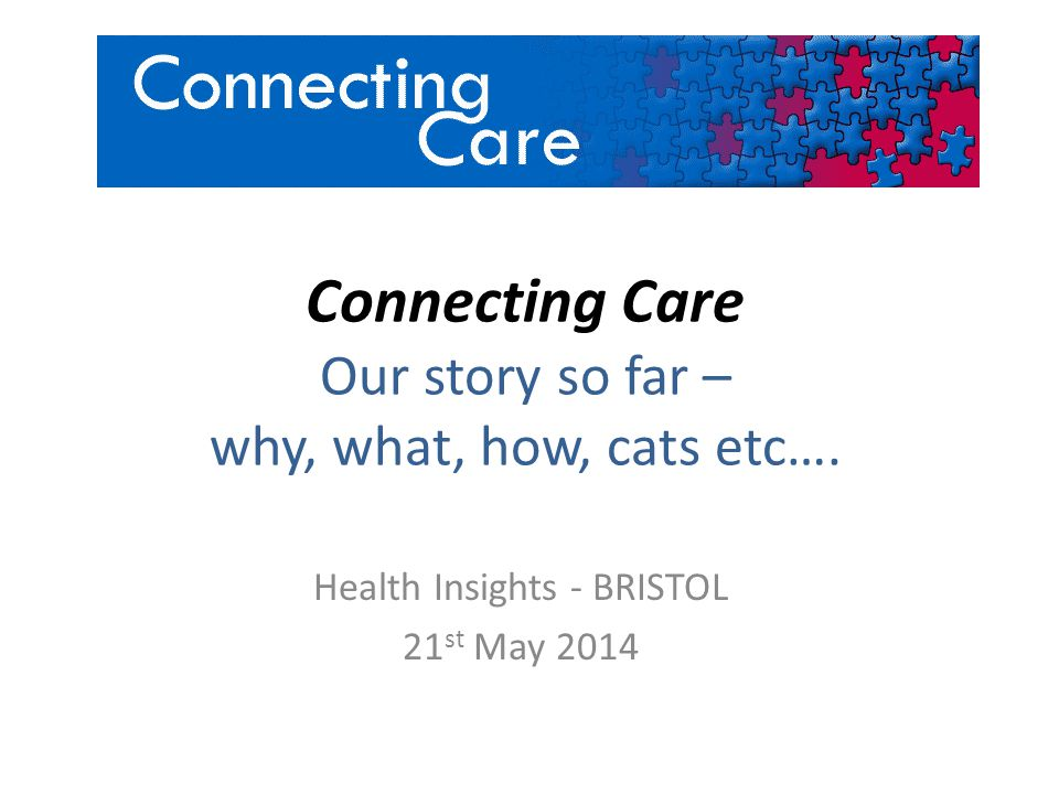 Connecting Care Our story so far – why, what, how, cats etc…. Health Insights - BRISTOL 21 st May 2014