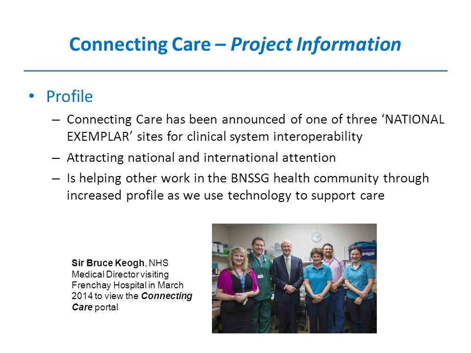 Connecting Care – Project Information Profile – Connecting Care has been announced of one of three 'NATIONAL EXEMPLAR' sites for clinical system interoperability – Attracting national and international attention – Is helping other work in the BNSSG health community through increased profile as we use technology to support care Sir Bruce Keogh, NHS Medical Director visiting Frenchay Hospital in March 2014 to view the Connecting Care portal