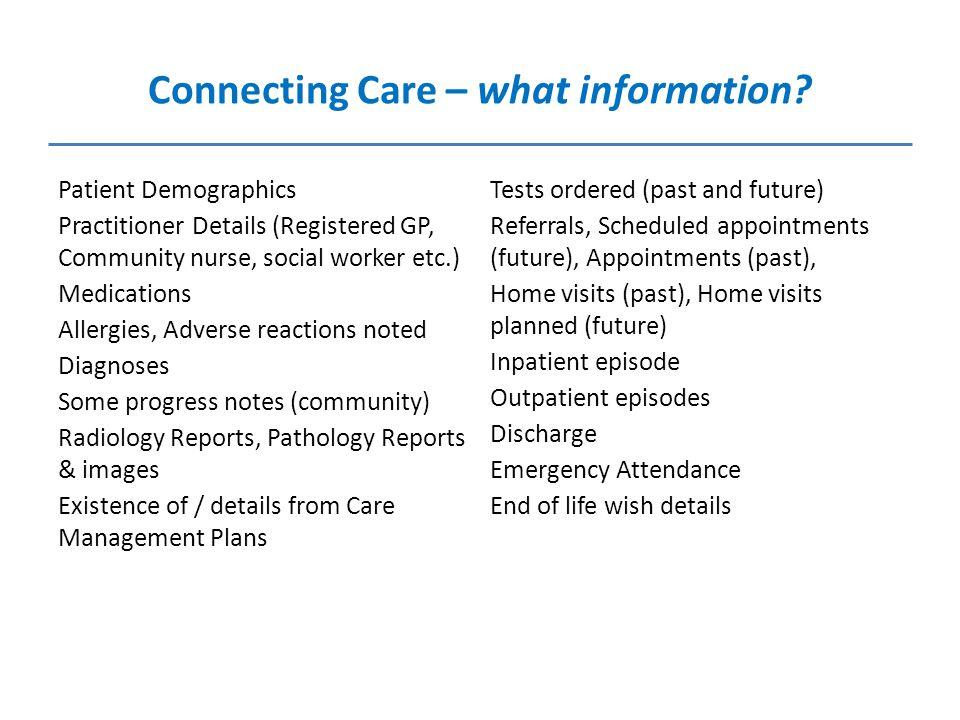 Connecting Care – what information? Patient Demographics Practitioner Details (Registered GP, Community nurse, social worker etc.) Medications Allergi