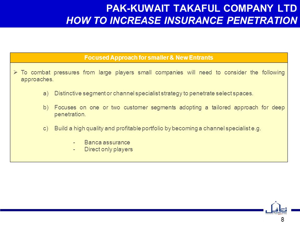 PAK-KUWAIT TAKAFUL COMPANY LTD CONCLUSION 9 The insurance penetration will certainly increase if people of Pakistan can be made aware of the various risks associated with their life, business and internal and external environment, nevertheless, the insurance business is the art of selling promise and providing economic security which is the need of the hour to every individual thereby strengthening the Nation's economy and growth.