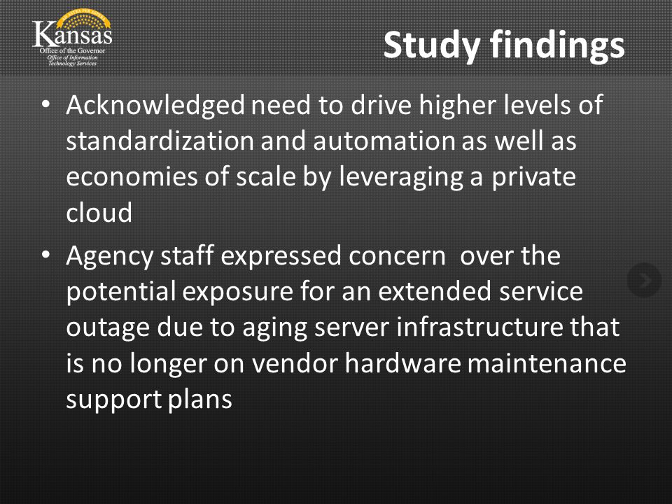 Acknowledged need to drive higher levels of standardization and automation as well as economies of scale by leveraging a private cloud Agency staff expressed concern over the potential exposure for an extended service outage due to aging server infrastructure that is no longer on vendor hardware maintenance support plans Study findings