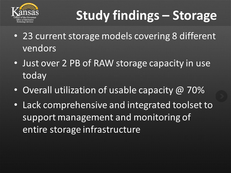 Study findings – Storage 23 current storage models covering 8 different vendors Just over 2 PB of RAW storage capacity in use today Overall utilization of usable capacity @ 70% Lack comprehensive and integrated toolset to support management and monitoring of entire storage infrastructure