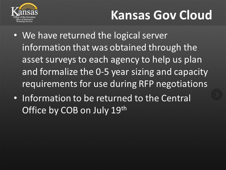 Kansas Gov Cloud We have returned the logical server information that was obtained through the asset surveys to each agency to help us plan and formalize the 0-5 year sizing and capacity requirements for use during RFP negotiations Information to be returned to the Central Office by COB on July 19 th