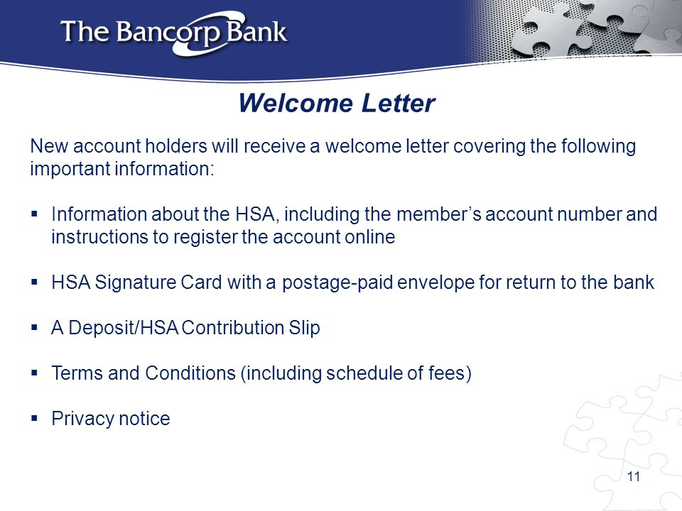 Welcome Letter New account holders will receive a welcome letter covering the following important information:  Information about the HSA, including the member's account number and instructions to register the account online  HSA Signature Card with a postage-paid envelope for return to the bank  A Deposit/HSA Contribution Slip  Terms and Conditions (including schedule of fees)  Privacy notice 11
