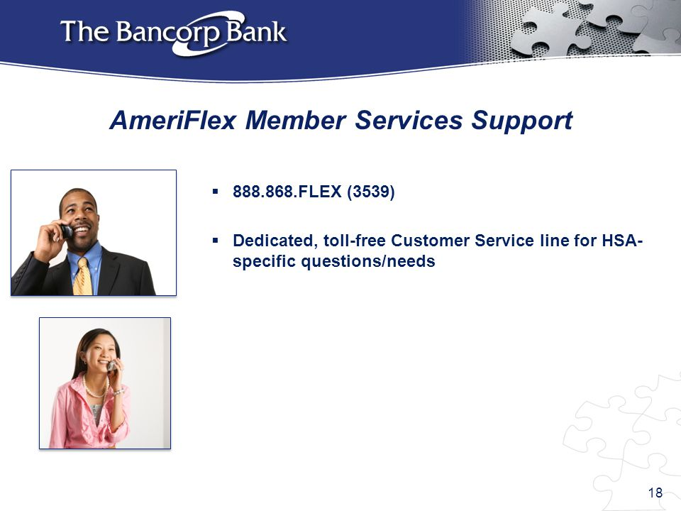  888.868.FLEX (3539)  Dedicated, toll-free Customer Service line for HSA- specific questions/needs AmeriFlex Member Services Support 18
