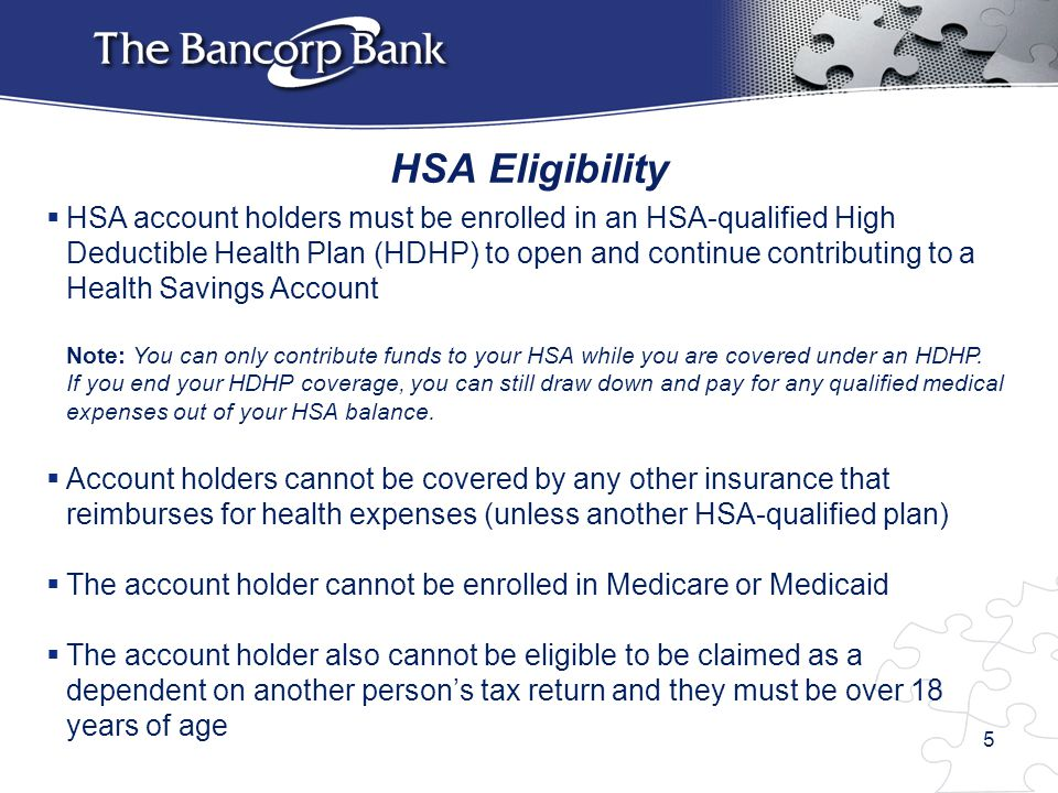 HSA Eligibility  HSA account holders must be enrolled in an HSA-qualified High Deductible Health Plan (HDHP) to open and continue contributing to a Health Savings Account Note: You can only contribute funds to your HSA while you are covered under an HDHP.