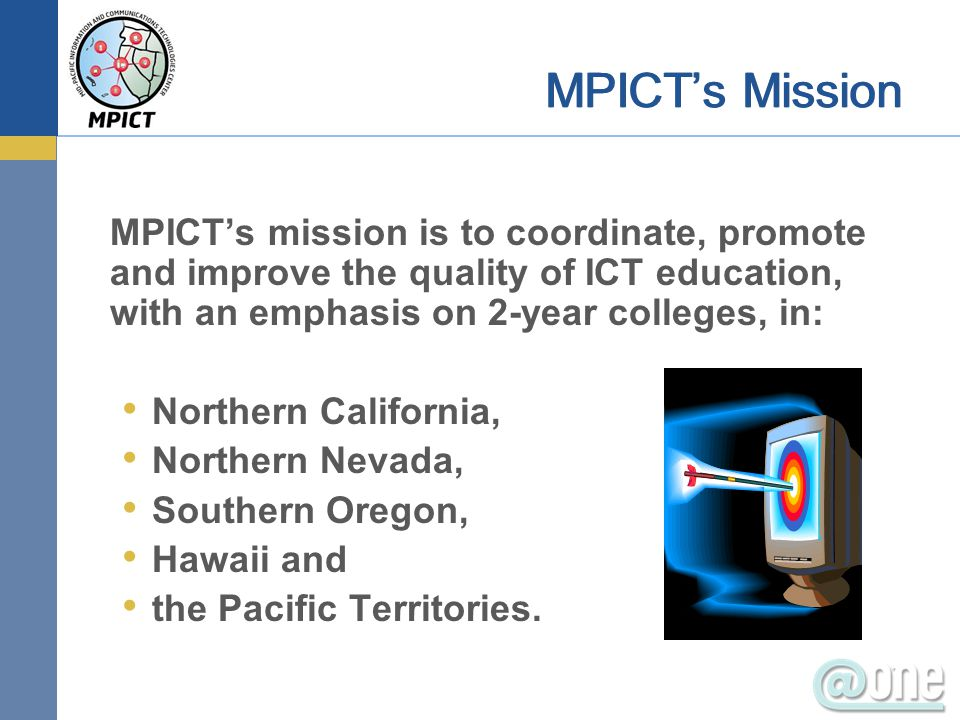 MPICT's mission is to coordinate, promote and improve the quality of ICT education, with an emphasis on 2-year colleges, in: Northern California, Northern Nevada, Southern Oregon, Hawaii and the Pacific Territories.