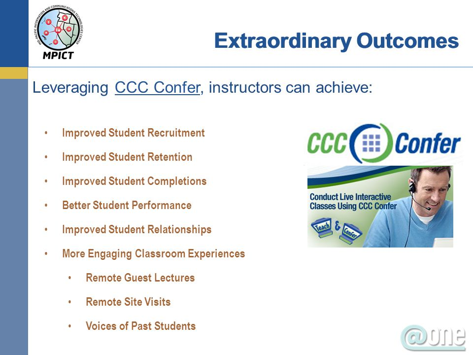 Leveraging CCC Confer, instructors can achieve:CCC Confer Improved Student Recruitment Improved Student Retention Improved Student Completions Better Student Performance Improved Student Relationships More Engaging Classroom Experiences Remote Guest Lectures Remote Site Visits Voices of Past Students