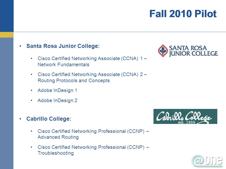 Santa Rosa Junior College: Cisco Certified Networking Associate (CCNA) 1 – Network Fundamentals Cisco Certified Networking Associate (CCNA) 2 – Routing Protocols and Concepts Adobe InDesign 1 Adobe InDesign 2 Cabrillo College: Cisco Certified Networking Professional (CCNP) – Advanced Routing Cisco Certified Networking Professional (CCNP) – Troubleshooting