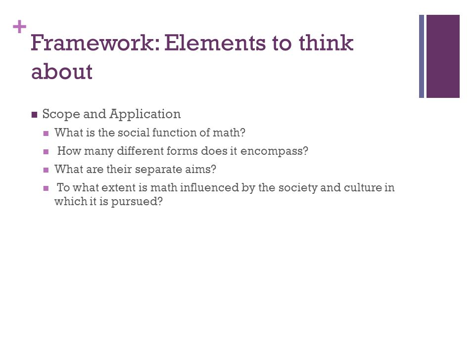 + Framework: Elements to think about Scope and Application What is the social function of math.