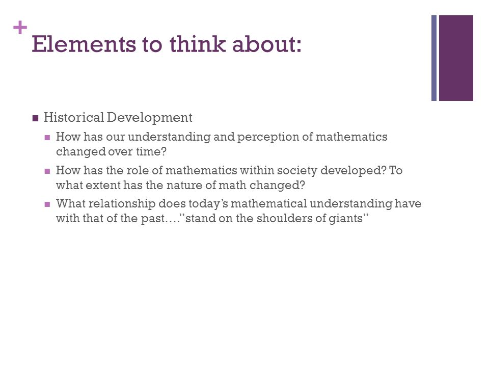 + Elements to think about: Historical Development How has our understanding and perception of mathematics changed over time.