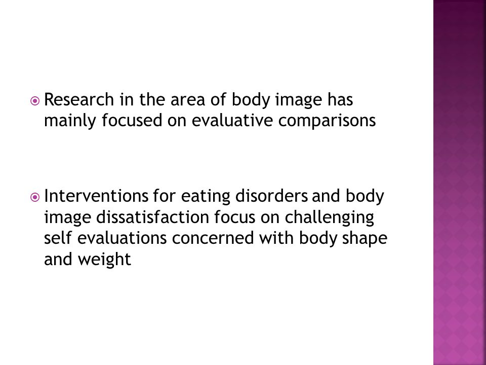  Research in the area of body image has mainly focused on evaluative comparisons  Interventions for eating disorders and body image dissatisfaction