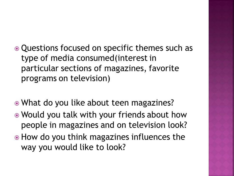  Questions focused on specific themes such as type of media consumed(interest in particular sections of magazines, favorite programs on television)  What do you like about teen magazines.