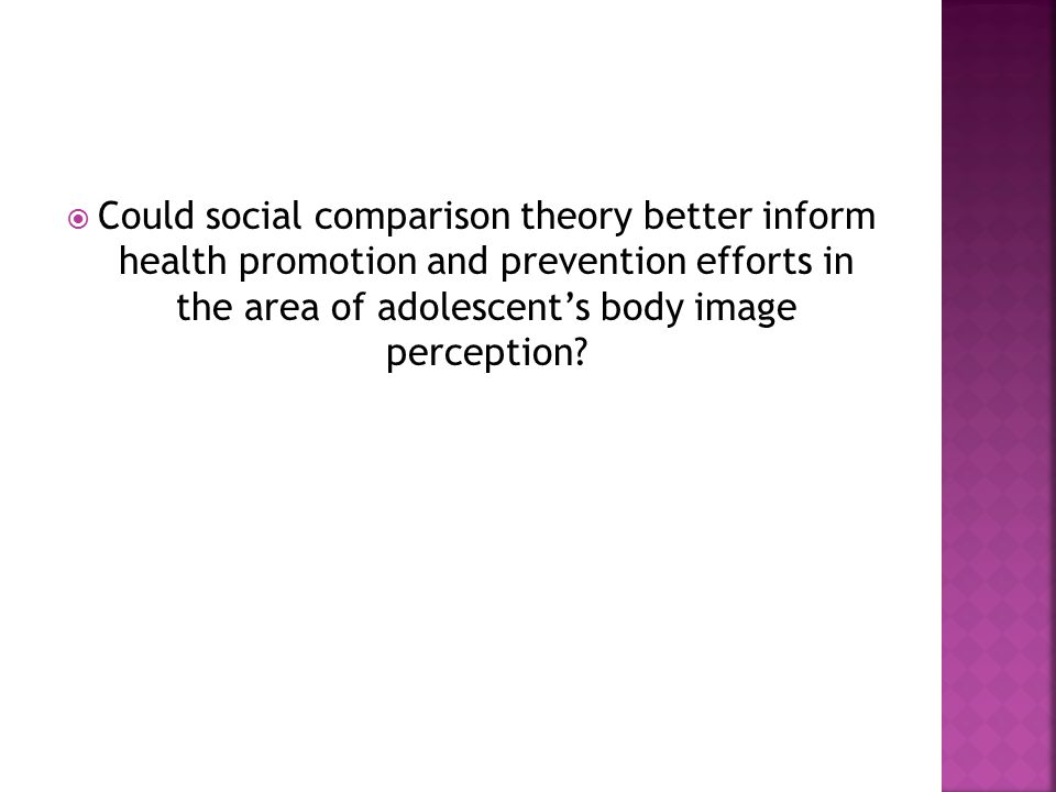  Could social comparison theory better inform health promotion and prevention efforts in the area of adolescent's body image perception?