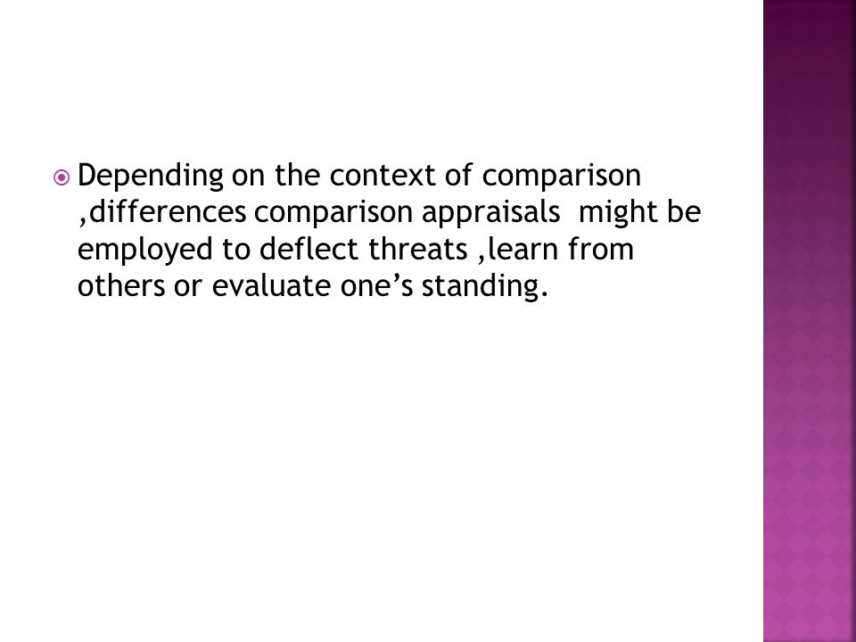  Depending on the context of comparison,differences comparison appraisals might be employed to deflect threats,learn from others or evaluate one's standing.