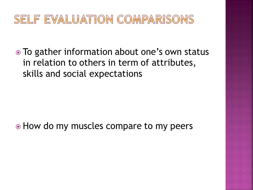  To gather information about one's own status in relation to others in term of attributes, skills and social expectations  How do my muscles compare