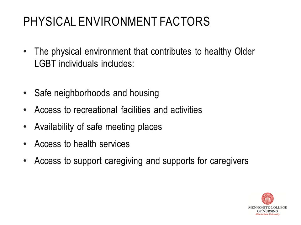 PHYSICAL ENVIRONMENT FACTORS The physical environment that contributes to healthy Older LGBT individuals includes: Safe neighborhoods and housing Access to recreational facilities and activities Availability of safe meeting places Access to health services Access to support caregiving and supports for caregivers