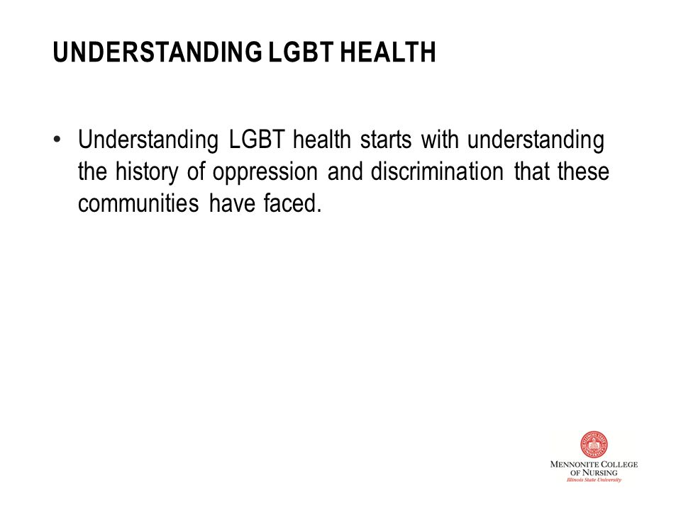 UNDERSTANDING LGBT HEALTH Understanding LGBT health starts with understanding the history of oppression and discrimination that these communities have faced.