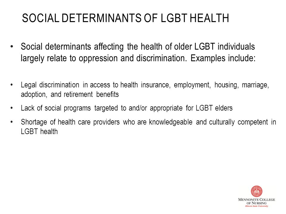 SOCIAL DETERMINANTS OF LGBT HEALTH Social determinants affecting the health of older LGBT individuals largely relate to oppression and discrimination.