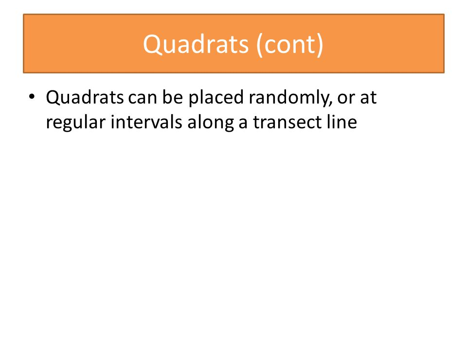 Quadrats (cont) Quadrats can be placed randomly, or at regular intervals along a transect line