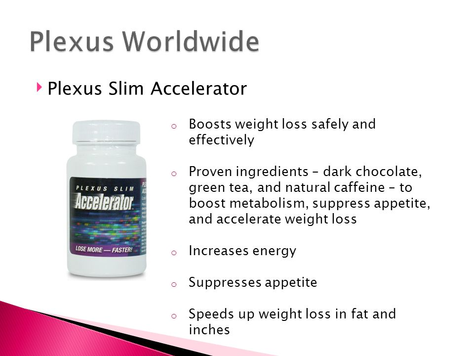 ‣ Plexus Slim Accelerator o Boosts weight loss safely and effectively o Proven ingredients – dark chocolate, green tea, and natural caffeine – to boost metabolism, suppress appetite, and accelerate weight loss o Increases energy o Suppresses appetite o Speeds up weight loss in fat and inches