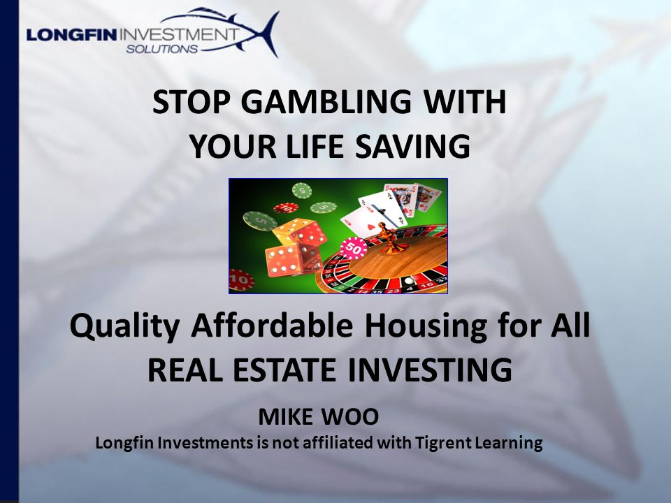 STOP GAMBLING WITH YOUR LIFE SAVING Quality Affordable Housing for All REAL ESTATE INVESTING MIKE WOO Longfin Investments is not affiliated with Tigrent Learning