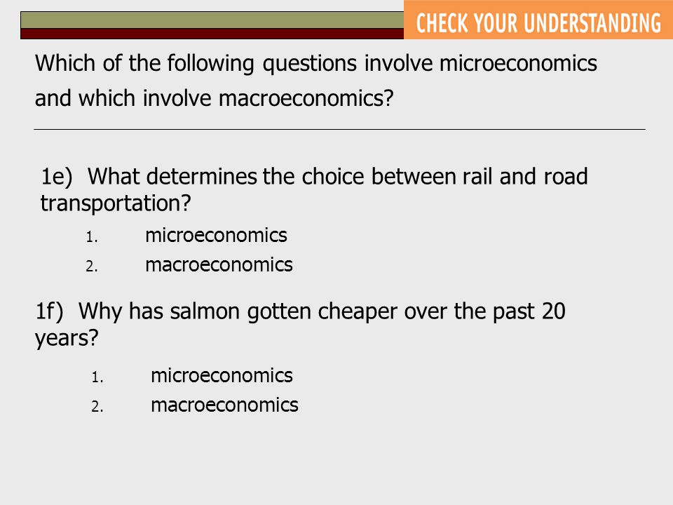 1. microeconomics 2. macroeconomics 1e) What determines the choice between rail and road transportation? 1f) Why has salmon gotten cheaper over the pa