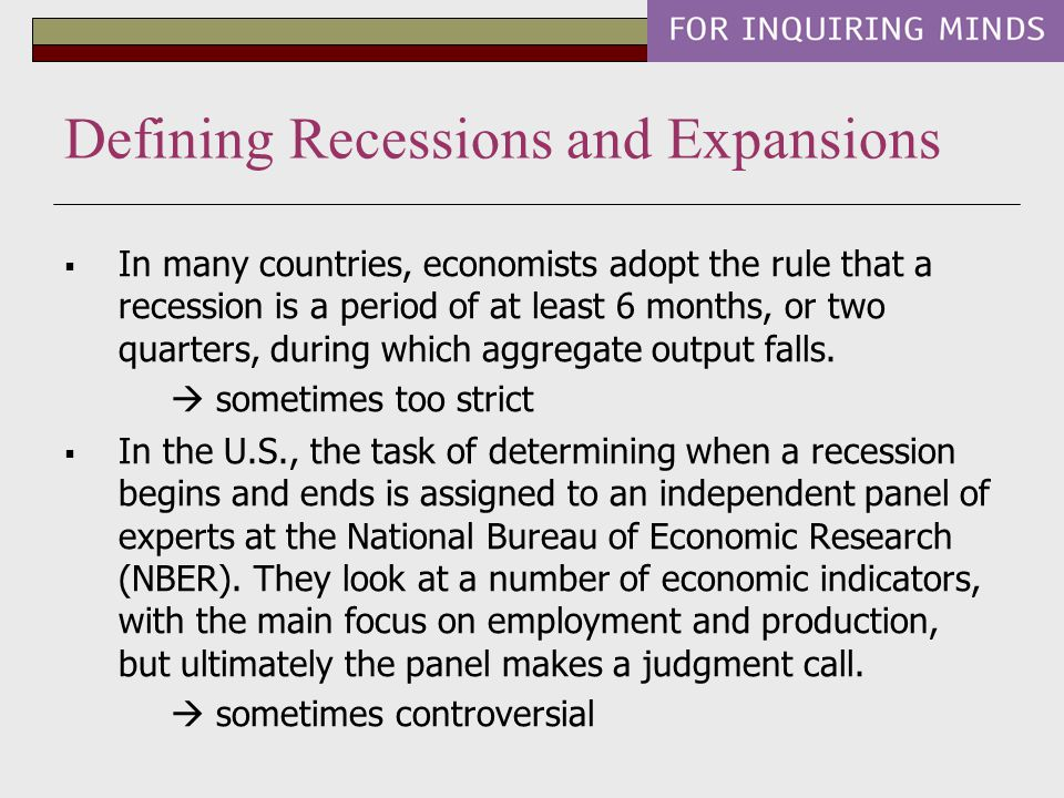  In many countries, economists adopt the rule that a recession is a period of at least 6 months, or two quarters, during which aggregate output falls.