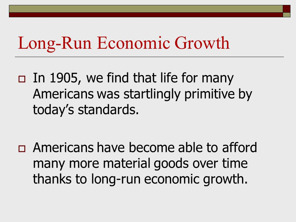 Long-Run Economic Growth  In 1905, we find that life for many Americans was startlingly primitive by today's standards.