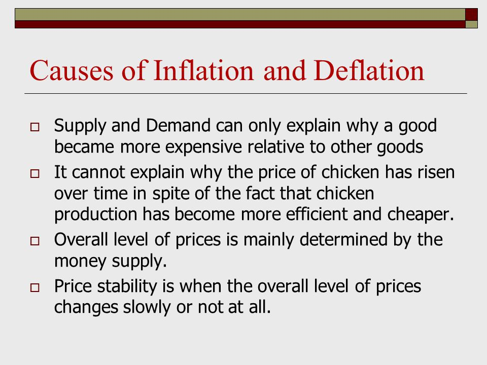 Causes of Inflation and Deflation  Supply and Demand can only explain why a good became more expensive relative to other goods  It cannot explain why the price of chicken has risen over time in spite of the fact that chicken production has become more efficient and cheaper.