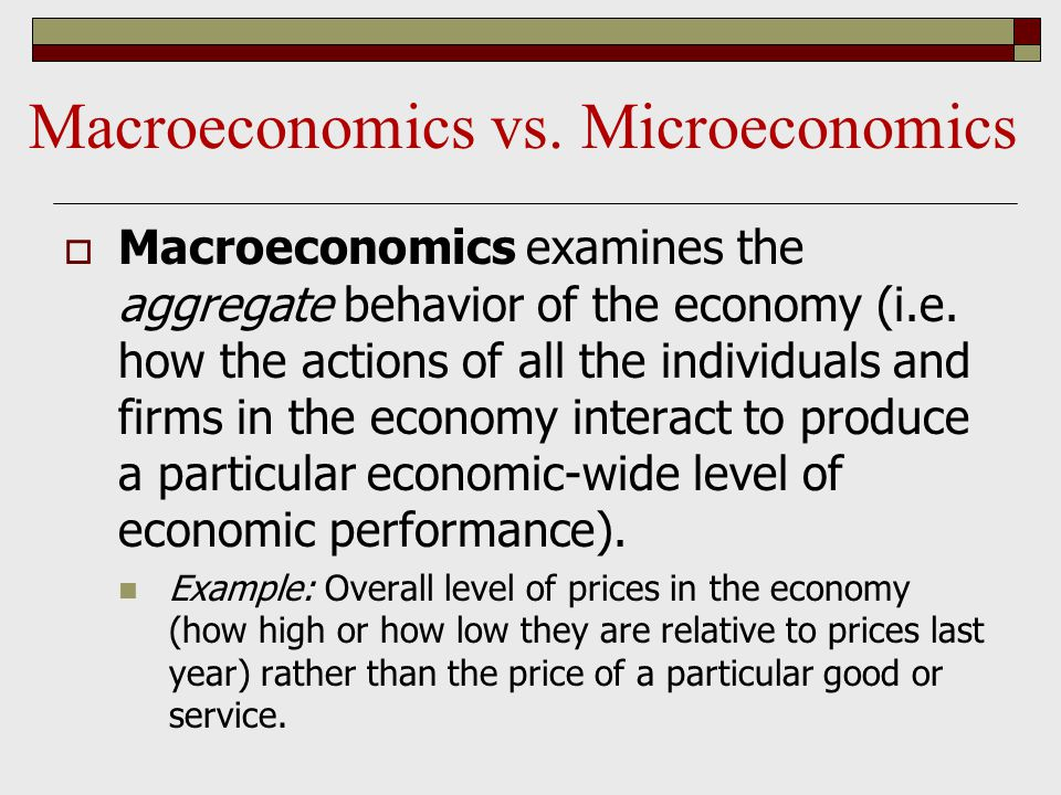  Macroeconomics examines the aggregate behavior of the economy (i.e.