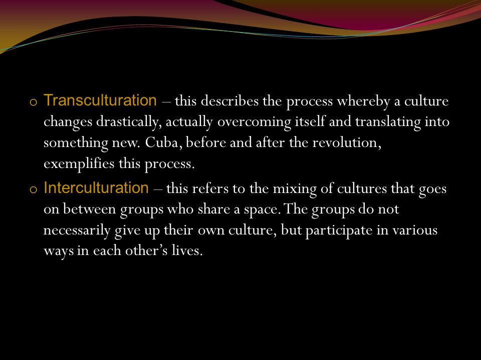 o Transculturation – this describes the process whereby a culture changes drastically, actually overcoming itself and translating into something new.