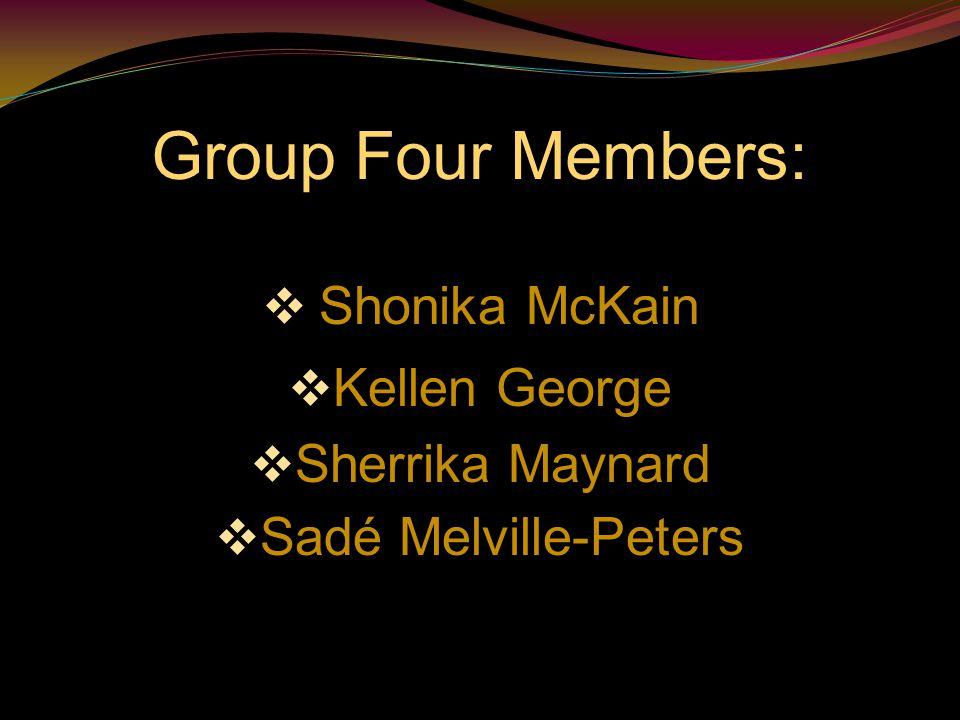 Group Four Members:  Shonika McKain  Kellen George  Sherrika Maynard  Sadé Melville-Peters